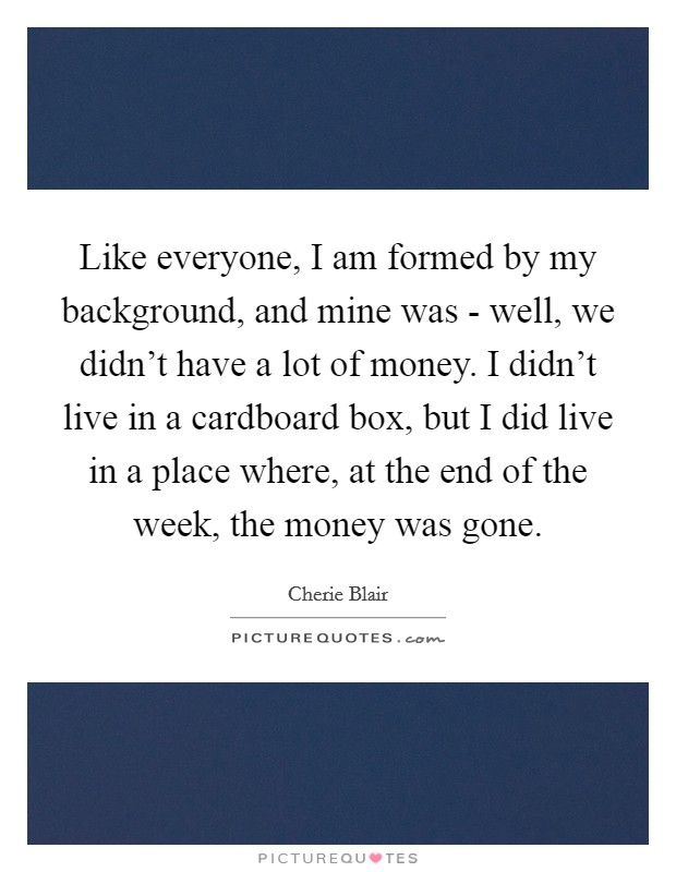 Like everyone, I am formed by my background, and mine was - well, we didn't have a lot of money. I didn't live in a cardboard box, but I did live in a place where, at the end of the week, the money was gone Picture Quote #1