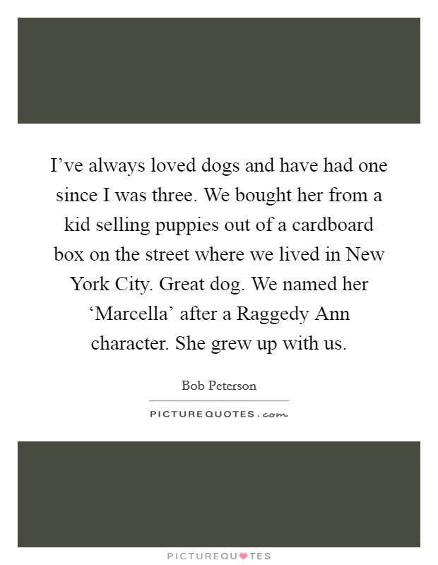 I've always loved dogs and have had one since I was three. We bought her from a kid selling puppies out of a cardboard box on the street where we lived in New York City. Great dog. We named her 'Marcella' after a Raggedy Ann character. She grew up with us Picture Quote #1