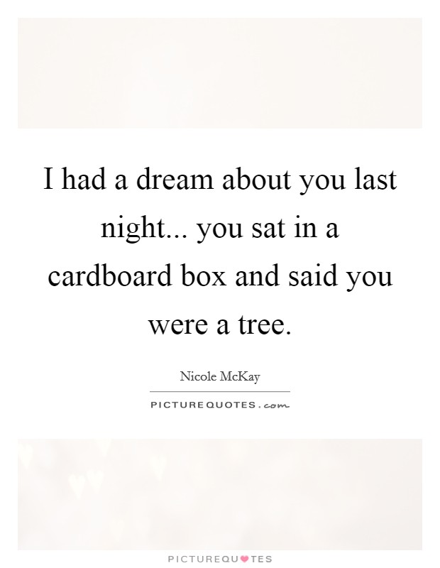 I had a dream about you last night... you sat in a cardboard box and said you were a tree Picture Quote #1
