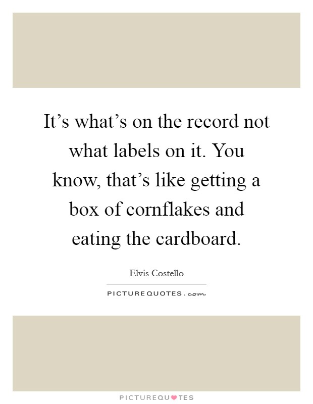 It's what's on the record not what labels on it. You know, that's like getting a box of cornflakes and eating the cardboard Picture Quote #1
