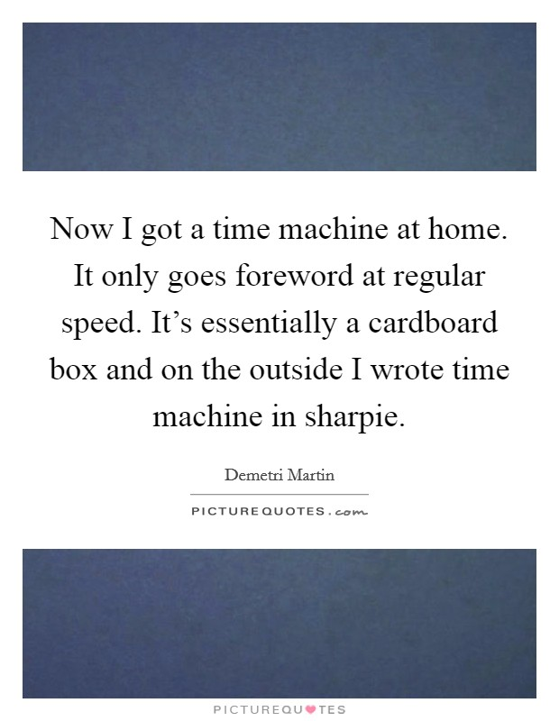 Now I got a time machine at home. It only goes foreword at regular speed. It's essentially a cardboard box and on the outside I wrote time machine in sharpie Picture Quote #1