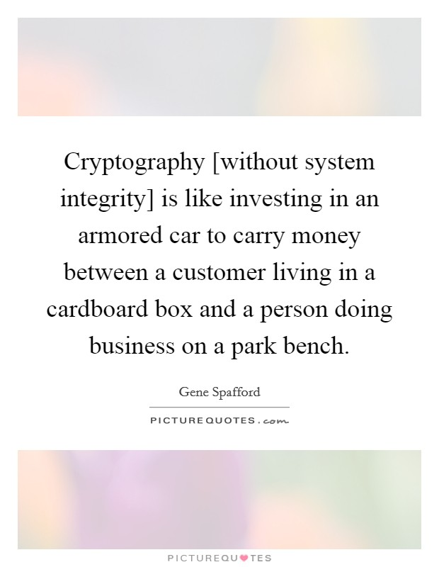 Cryptography [without system integrity] is like investing in an armored car to carry money between a customer living in a cardboard box and a person doing business on a park bench Picture Quote #1
