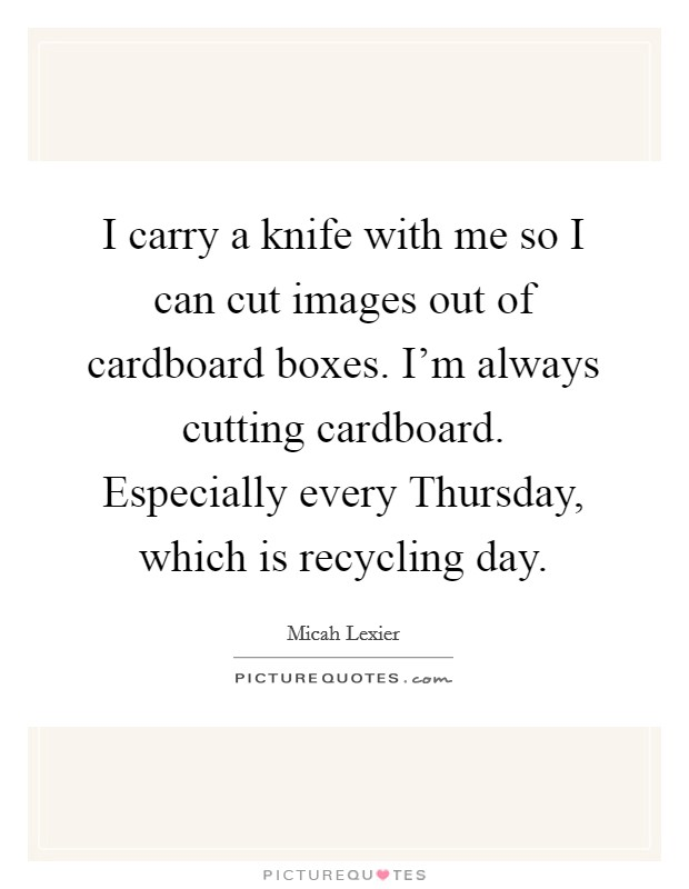 I carry a knife with me so I can cut images out of cardboard boxes. I'm always cutting cardboard. Especially every Thursday, which is recycling day Picture Quote #1