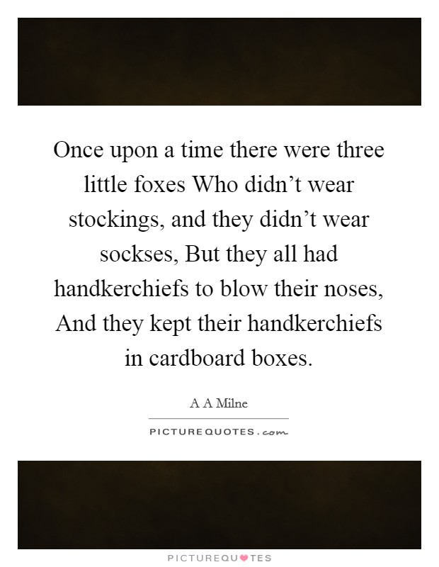 Once upon a time there were three little foxes Who didn't wear stockings, and they didn't wear sockses, But they all had handkerchiefs to blow their noses, And they kept their handkerchiefs in cardboard boxes Picture Quote #1