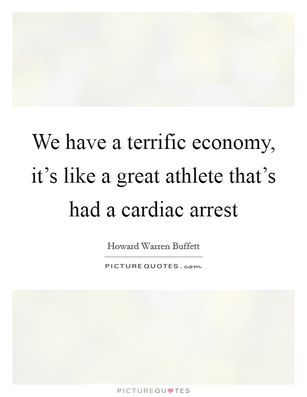 We have a terrific economy, it's like a great athlete that's had a cardiac arrest Picture Quote #1