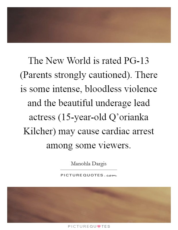 The New World is rated PG-13 (Parents strongly cautioned). There is some intense, bloodless violence and the beautiful underage lead actress (15-year-old Q'orianka Kilcher) may cause cardiac arrest among some viewers Picture Quote #1