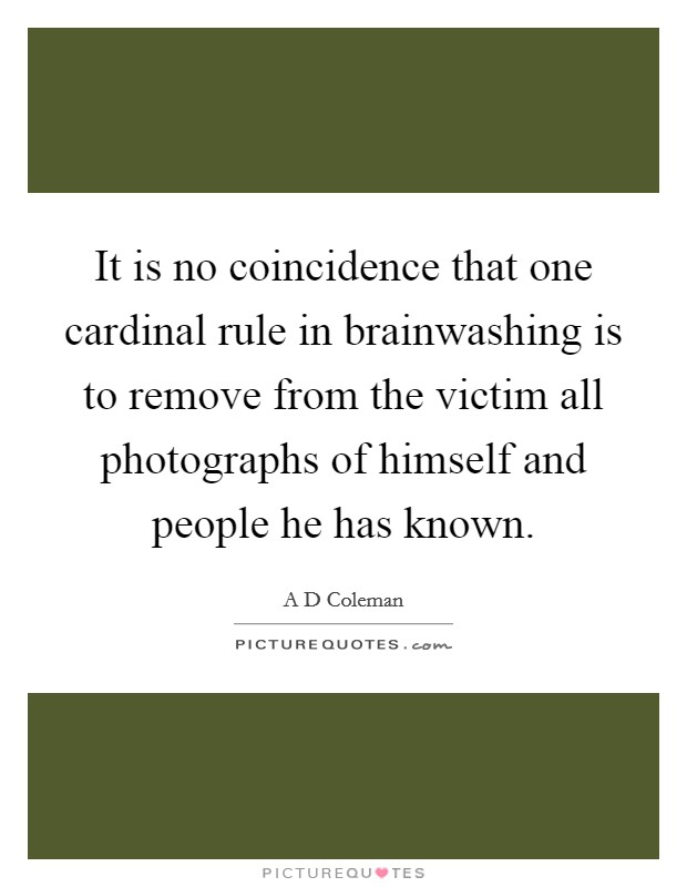 It is no coincidence that one cardinal rule in brainwashing is to remove from the victim all photographs of himself and people he has known Picture Quote #1