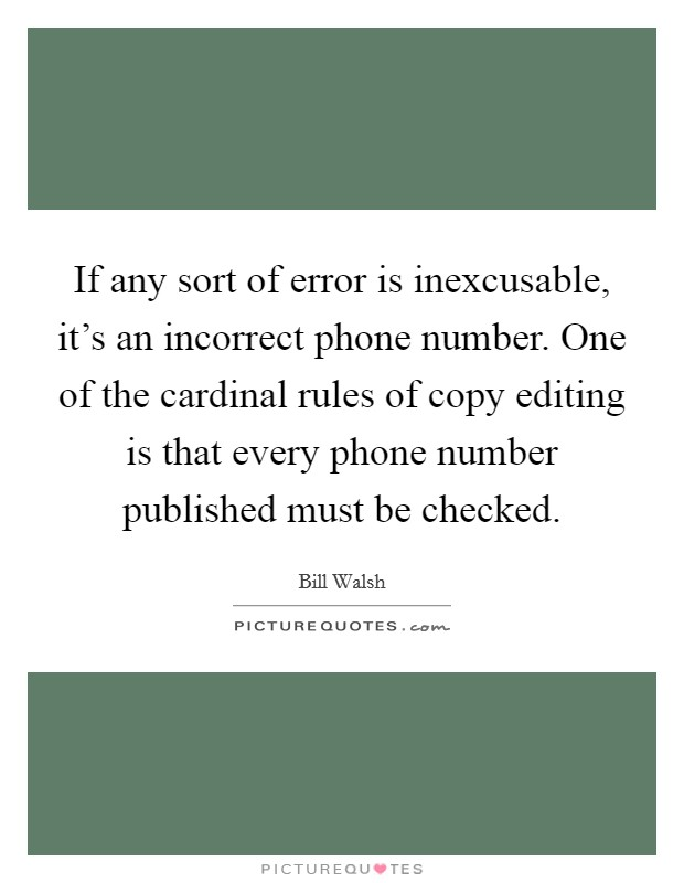 If any sort of error is inexcusable, it's an incorrect phone number. One of the cardinal rules of copy editing is that every phone number published must be checked Picture Quote #1