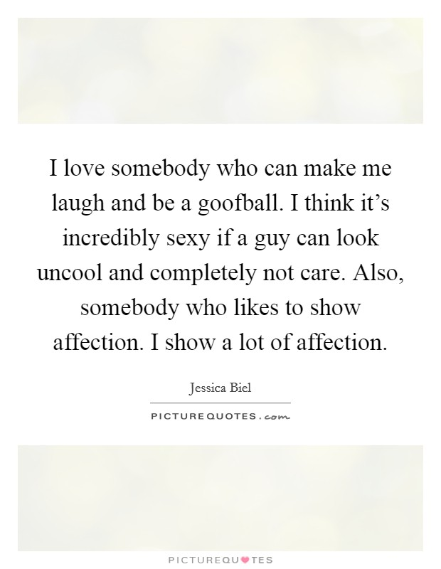 I love somebody who can make me laugh and be a goofball. I think it's incredibly sexy if a guy can look uncool and completely not care. Also, somebody who likes to show affection. I show a lot of affection Picture Quote #1