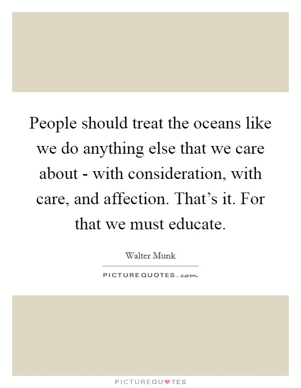 People should treat the oceans like we do anything else that we care about - with consideration, with care, and affection. That's it. For that we must educate Picture Quote #1