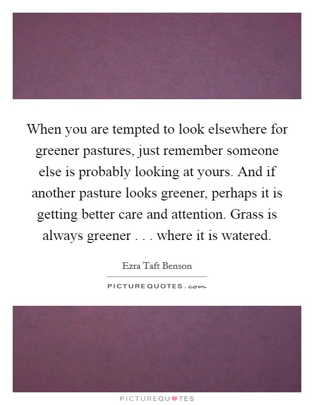 When you are tempted to look elsewhere for greener pastures, just remember someone else is probably looking at yours. And if another pasture looks greener, perhaps it is getting better care and attention. Grass is always greener . . . where it is watered Picture Quote #1