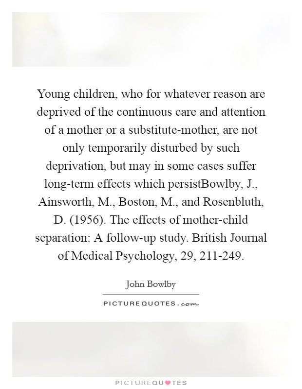 Young children, who for whatever reason are deprived of the continuous care and attention of a mother or a substitute-mother, are not only temporarily disturbed by such deprivation, but may in some cases suffer long-term effects which persistBowlby, J., Ainsworth, M., Boston, M., and Rosenbluth, D. (1956). The effects of mother-child separation: A follow-up study. British Journal of Medical Psychology, 29, 211-249 Picture Quote #1