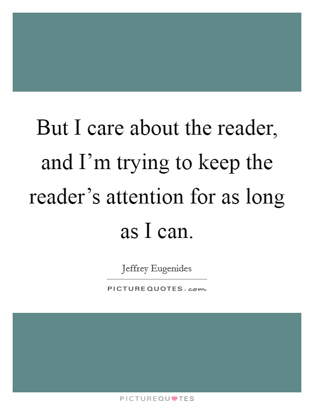 But I care about the reader, and I'm trying to keep the reader's attention for as long as I can Picture Quote #1