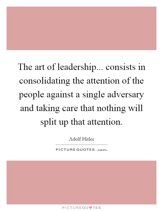 The art of leadership... consists in consolidating the attention of the people against a single adversary and taking care that nothing will split up that attention Picture Quote #1