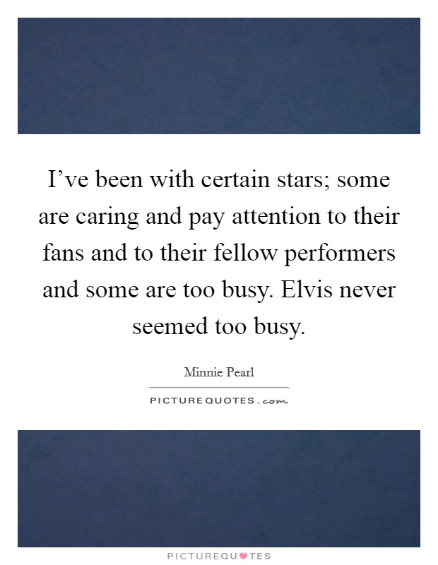 I've been with certain stars; some are caring and pay attention to their fans and to their fellow performers and some are too busy. Elvis never seemed too busy Picture Quote #1