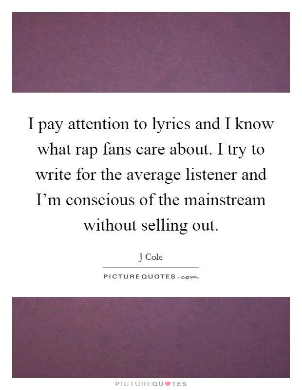 I pay attention to lyrics and I know what rap fans care about. I try to write for the average listener and I'm conscious of the mainstream without selling out Picture Quote #1