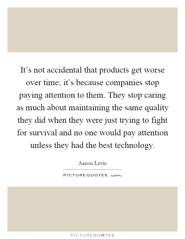 It's not accidental that products get worse over time; it's because companies stop paying attention to them. They stop caring as much about maintaining the same quality they did when they were just trying to fight for survival and no one would pay attention unless they had the best technology Picture Quote #1