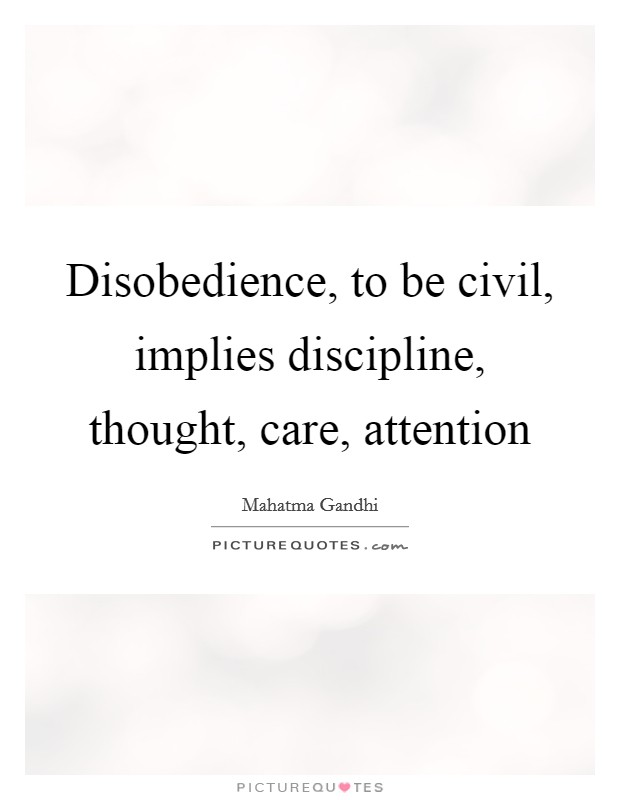 Disobedience, to be civil, implies discipline, thought, care, attention Picture Quote #1