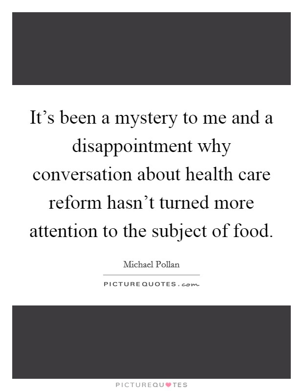 It's been a mystery to me and a disappointment why conversation about health care reform hasn't turned more attention to the subject of food Picture Quote #1