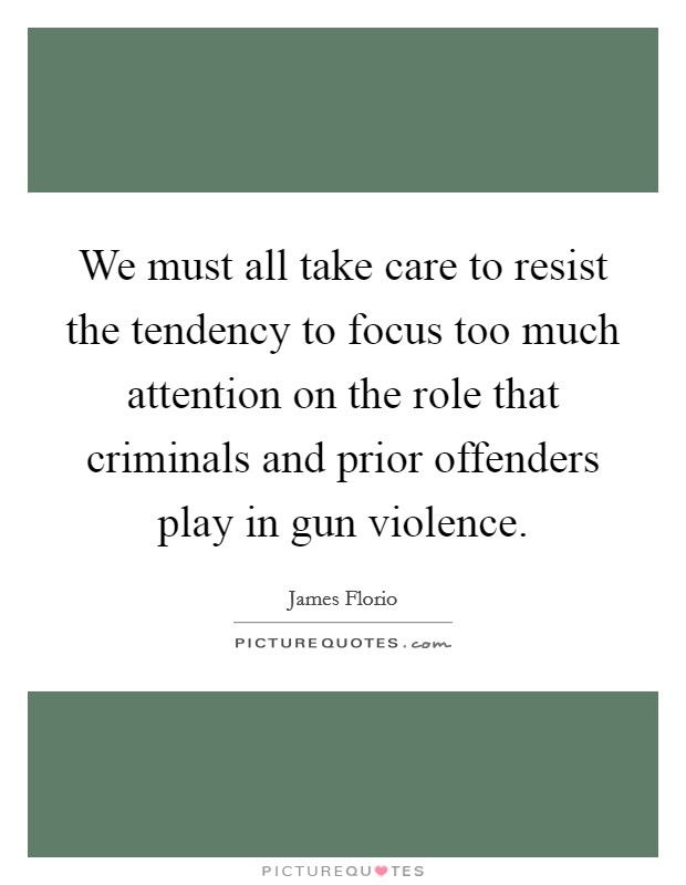 We must all take care to resist the tendency to focus too much attention on the role that criminals and prior offenders play in gun violence Picture Quote #1