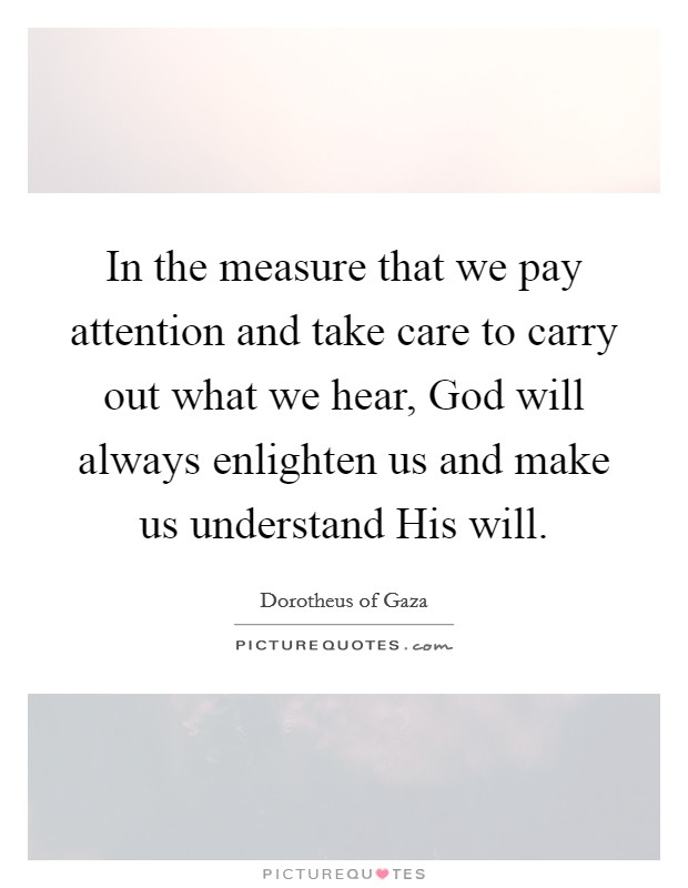 In the measure that we pay attention and take care to carry out what we hear, God will always enlighten us and make us understand His will Picture Quote #1