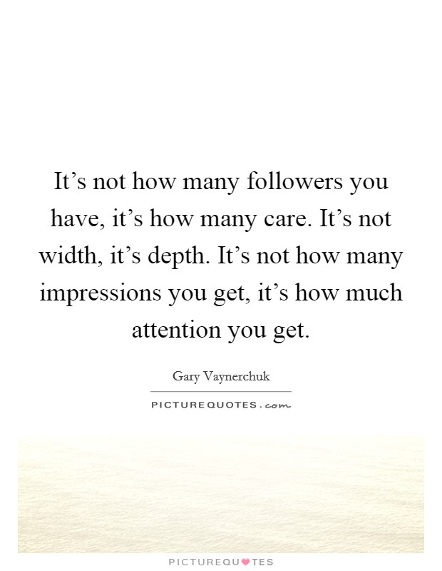It's not how many followers you have, it's how many care. It's not width, it's depth. It's not how many impressions you get, it's how much attention you get Picture Quote #1
