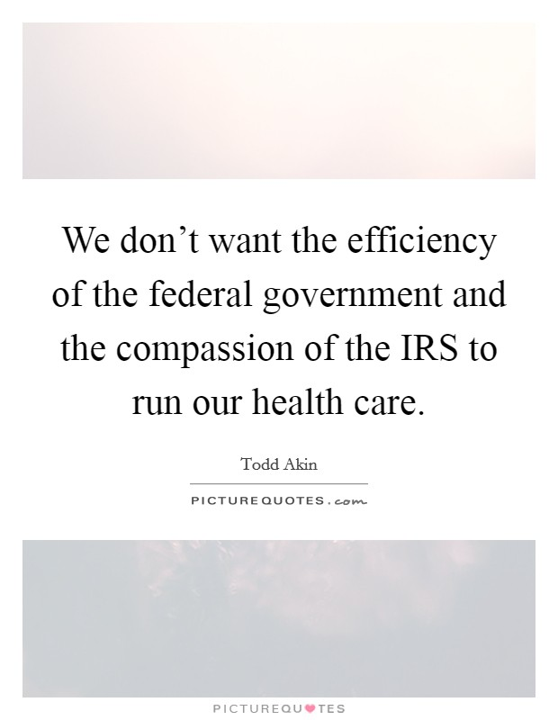 We don't want the efficiency of the federal government and the compassion of the IRS to run our health care Picture Quote #1