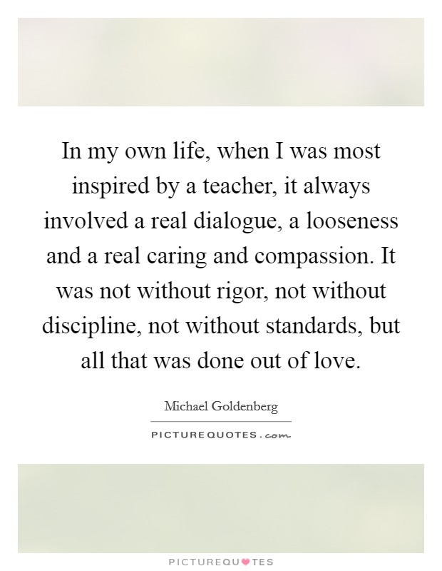In my own life, when I was most inspired by a teacher, it always involved a real dialogue, a looseness and a real caring and compassion. It was not without rigor, not without discipline, not without standards, but all that was done out of love Picture Quote #1