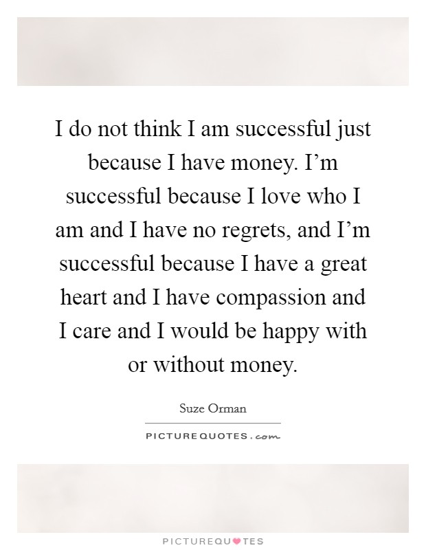 I do not think I am successful just because I have money. I'm successful because I love who I am and I have no regrets, and I'm successful because I have a great heart and I have compassion and I care and I would be happy with or without money Picture Quote #1