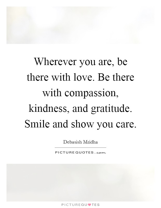 Wherever you are, be there with love. Be there with compassion, kindness, and gratitude. Smile and show you care Picture Quote #1
