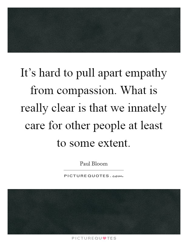 It's hard to pull apart empathy from compassion. What is really clear is that we innately care for other people at least to some extent Picture Quote #1