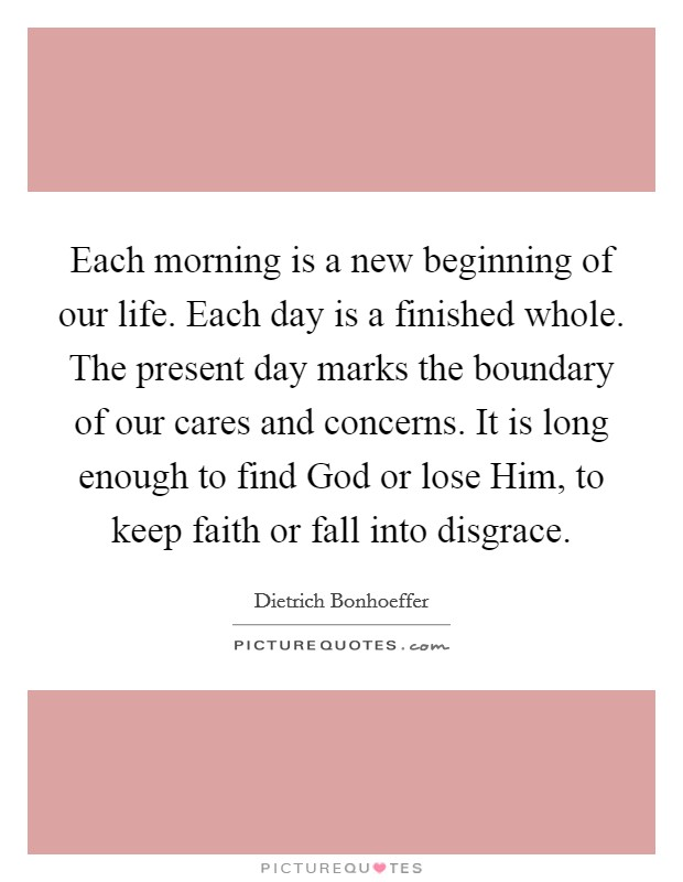 Each morning is a new beginning of our life. Each day is a finished whole. The present day marks the boundary of our cares and concerns. It is long enough to find God or lose Him, to keep faith or fall into disgrace Picture Quote #1