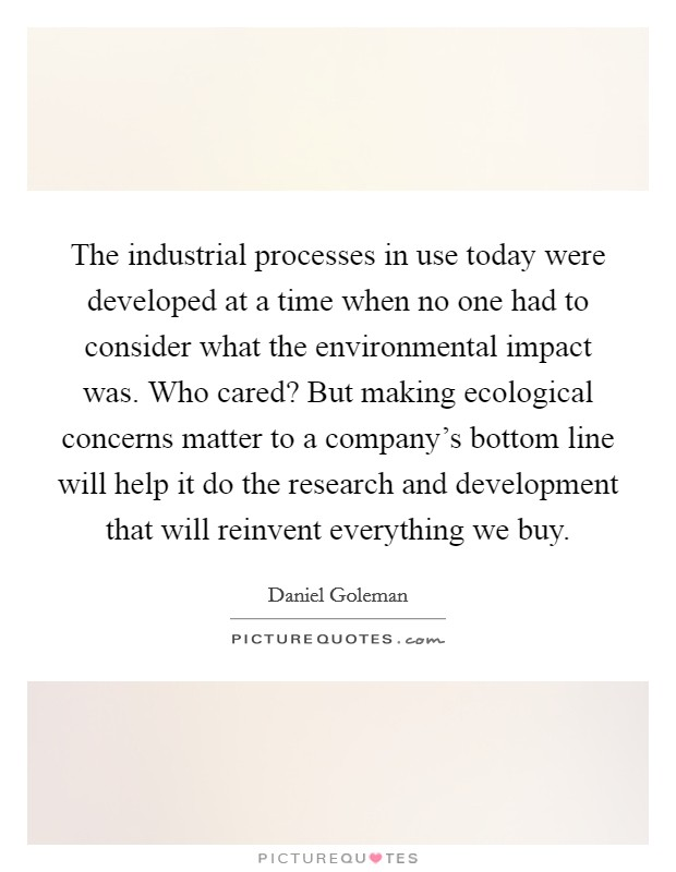 The industrial processes in use today were developed at a time when no one had to consider what the environmental impact was. Who cared? But making ecological concerns matter to a company's bottom line will help it do the research and development that will reinvent everything we buy Picture Quote #1