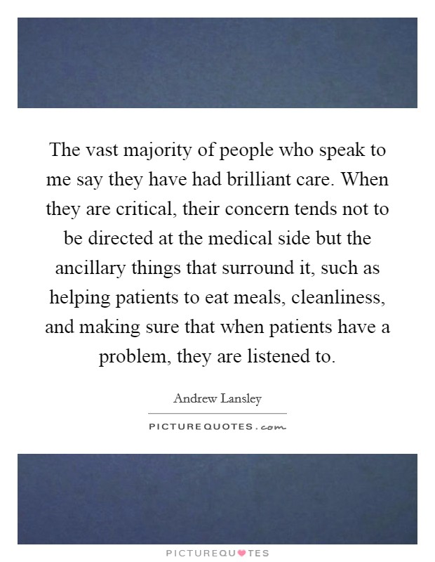 The vast majority of people who speak to me say they have had brilliant care. When they are critical, their concern tends not to be directed at the medical side but the ancillary things that surround it, such as helping patients to eat meals, cleanliness, and making sure that when patients have a problem, they are listened to Picture Quote #1