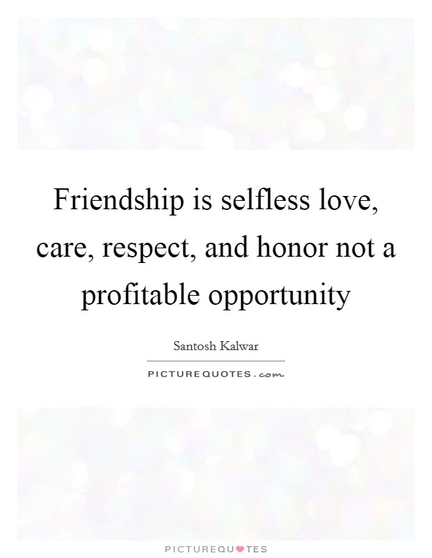 Friendship is selfless love, care, respect, and honor not a profitable opportunity Picture Quote #1