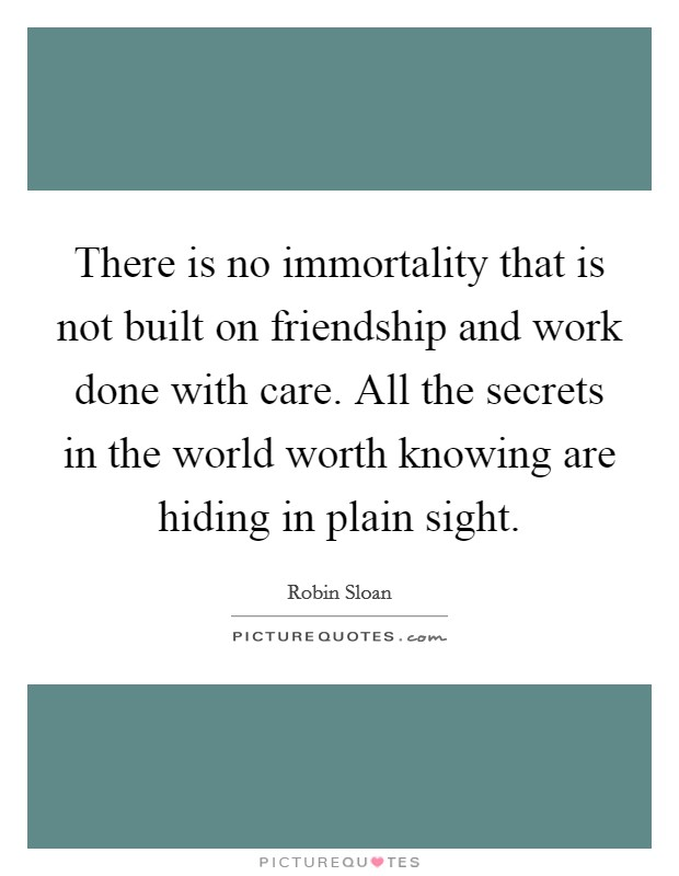 There is no immortality that is not built on friendship and work done with care. All the secrets in the world worth knowing are hiding in plain sight Picture Quote #1