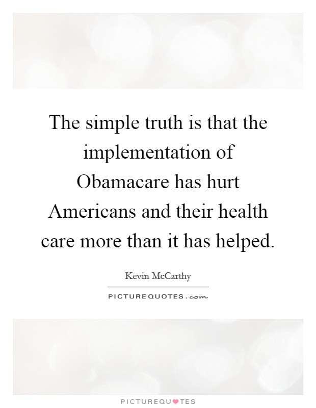 The simple truth is that the implementation of Obamacare has hurt Americans and their health care more than it has helped Picture Quote #1