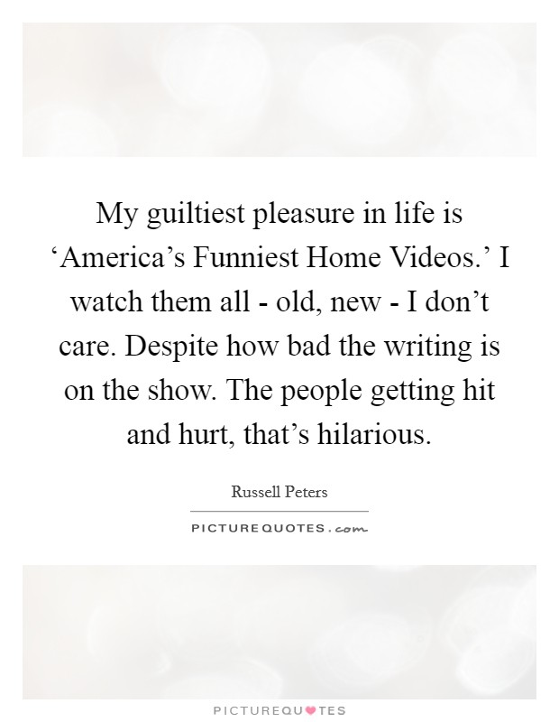 My guiltiest pleasure in life is 'America's Funniest Home Videos.' I watch them all - old, new - I don't care. Despite how bad the writing is on the show. The people getting hit and hurt, that's hilarious Picture Quote #1