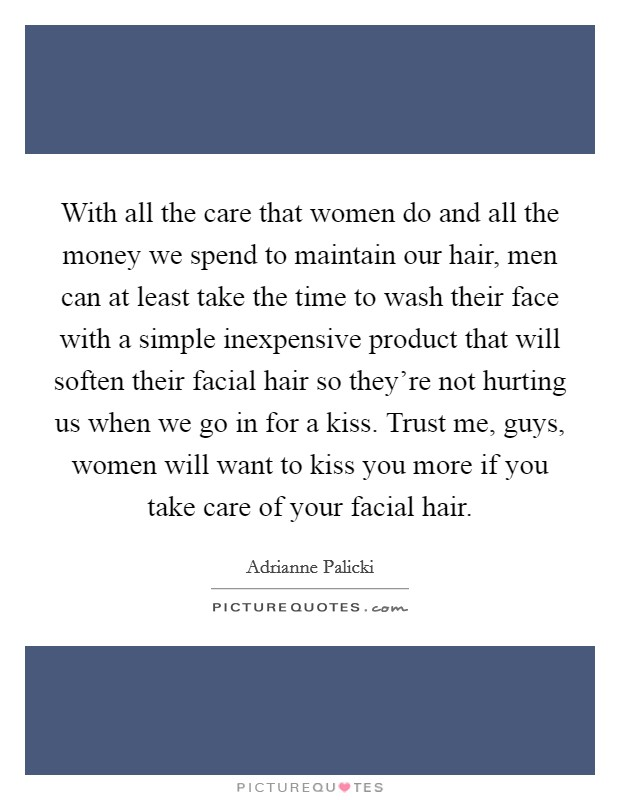 With all the care that women do and all the money we spend to maintain our hair, men can at least take the time to wash their face with a simple inexpensive product that will soften their facial hair so they're not hurting us when we go in for a kiss. Trust me, guys, women will want to kiss you more if you take care of your facial hair Picture Quote #1