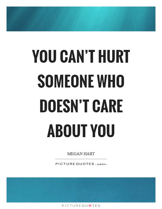 You can't hurt someone who doesn't care about you Picture Quote #1