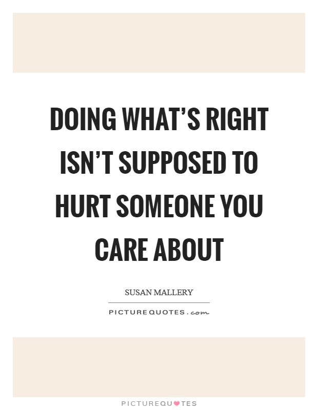 Doing what's right isn't supposed to hurt someone you care about Picture Quote #1
