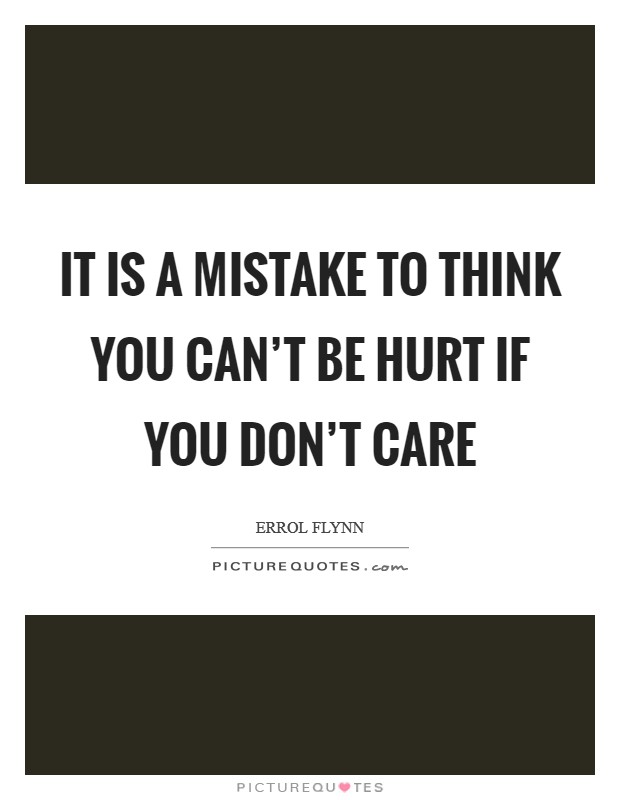 It is a mistake to think you can't be hurt if you don't care Picture Quote #1