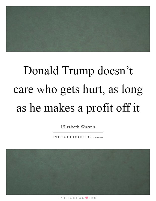 Donald Trump doesn't care who gets hurt, as long as he makes a profit off it Picture Quote #1