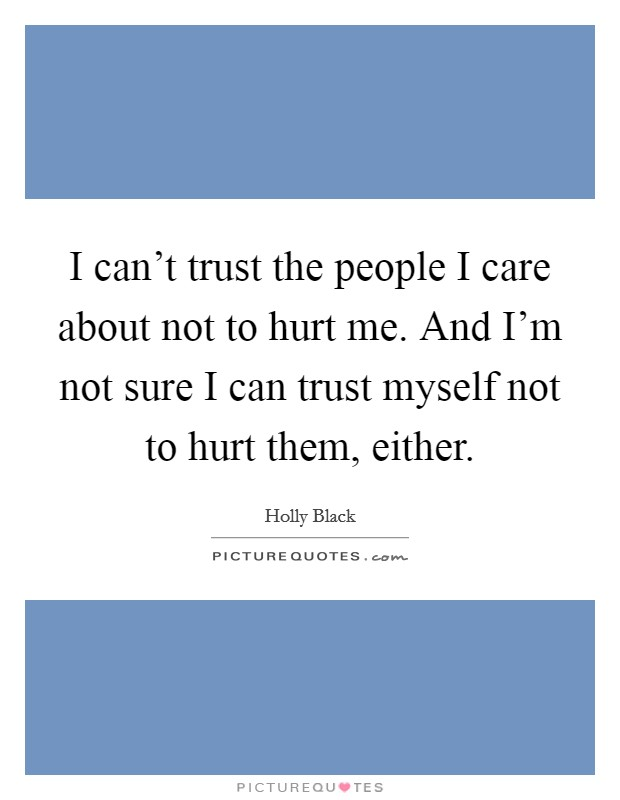 I can't trust the people I care about not to hurt me. And I'm not sure I can trust myself not to hurt them, either Picture Quote #1