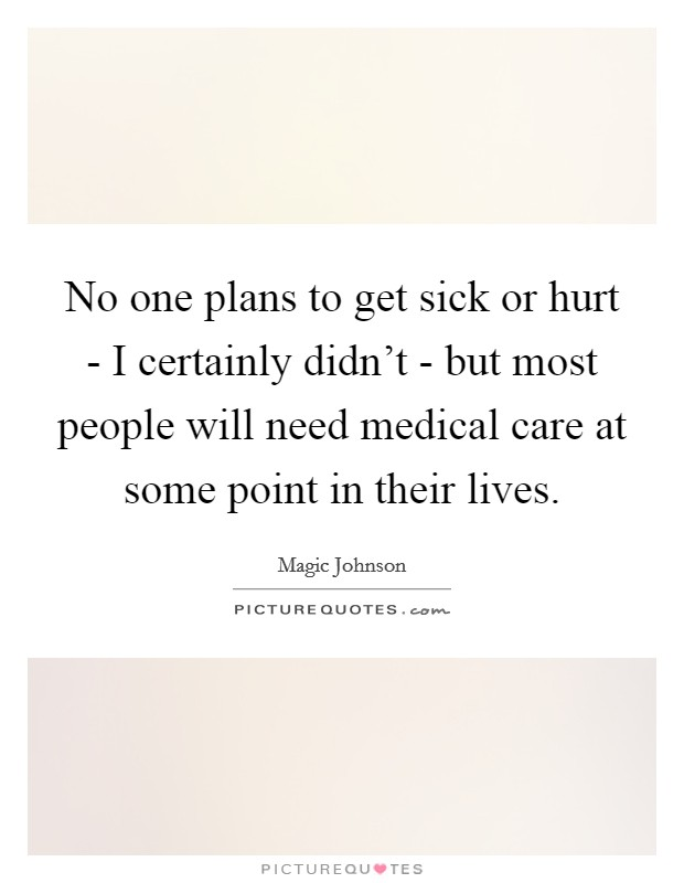 No one plans to get sick or hurt - I certainly didn't - but most people will need medical care at some point in their lives Picture Quote #1
