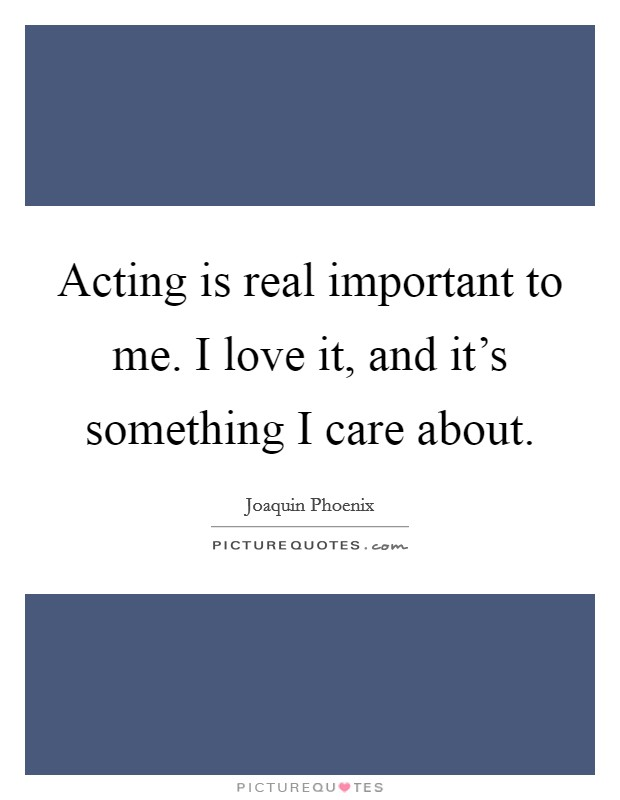 Acting is real important to me. I love it, and it's something I care about Picture Quote #1