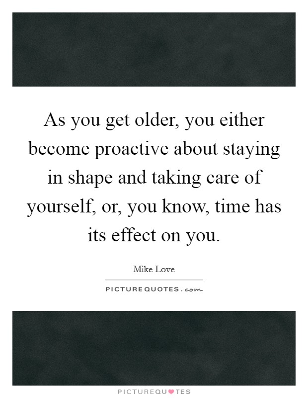As you get older, you either become proactive about staying in shape and taking care of yourself, or, you know, time has its effect on you Picture Quote #1