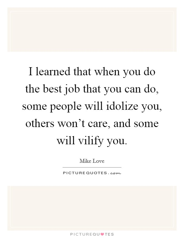 I learned that when you do the best job that you can do, some people will idolize you, others won't care, and some will vilify you Picture Quote #1