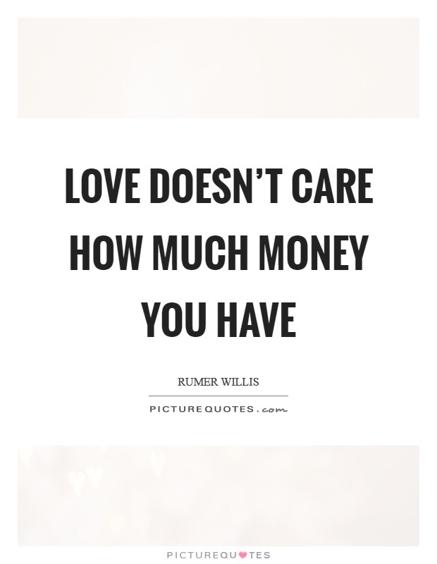 Love doesn't care how much money you have Picture Quote #1
