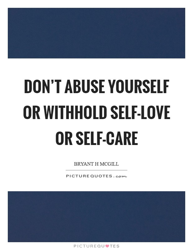 Don't abuse yourself or withhold self-love or self-care Picture Quote #1